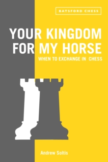 Your Kingdom for My Horse: When to Exchange in Chess : tips to improve your chess strategy, Paperback / softback Book