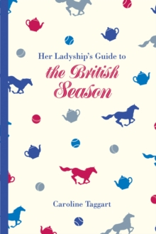 Her Ladyship's Guide to the British Season : The essential practical and etiquette guide, EPUB eBook