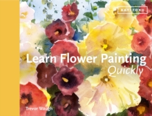 Learn Flower Painting Quickly : A Practical Guide to Learning to Paint Flowers in Watercolour, Hardback Book