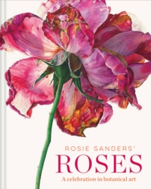 Rosie Sanders' Roses : A celebration in botanical art, Hardback Book