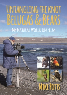 Untangling the Knot, Belugas and Bears : My Natural World on Film, Paperback / softback Book