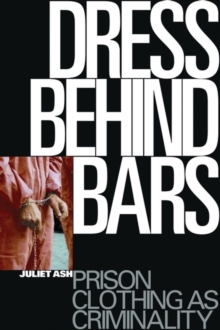 Dress Behind Bars : Prison Clothing as Criminality, Paperback / softback Book