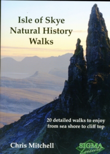 Isle of Skye Natural History Walks : 20 Detailed Walks to Enjoy from Sea Shore to Cliff Top, Paperback Book