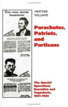 Parachutes, Patriots, Partisans : The Special Operations Executive and Yugoslavia, 1941-1945, Hardback Book