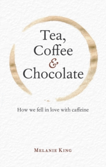 Tea, Coffee & Chocolate : How We Fell in Love with Caffeine, Hardback Book