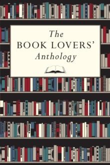 The Book Lovers' Anthology : A Compendium of Writing About Books, Readers and Libraries, Hardback Book