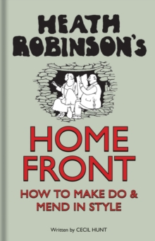 Heath Robinson's Home Front : How to Make Do and Mend in Style, Hardback Book