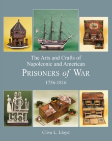The The Arts and Crafts of Napoleonic and American Prisoners of War : Arts and Crafts of Napoleonic and American Prisoners of Wars 1756-1816 Arts, Crafts and Occupations v. 2, Hardback Book