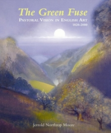 The Green Fuse : Pastoral Vision in English Art 1820-2000, Hardback Book