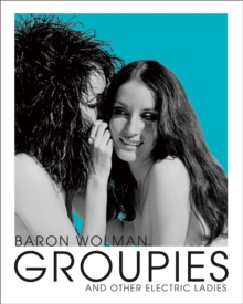 Groupies and Other Electric Ladies : The Original 1969 Rolling Stone Photographs by Baron Wolman, Hardback Book