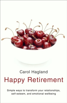 Happy Retirement : Simple Ways to Transform Your Relationships, Self-Esteem and Well-Being, Paperback Book