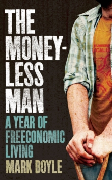 The Moneyless Man : A Year of Freeconomic Living, Paperback Book