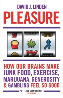 Pleasure : How Our Brains Make Junk Food, Exercise, Marijuana, Generosity, and Gambling Feel So Good, Paperback Book