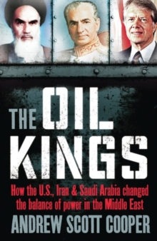 The Oil Kings : How the US, Iran and Saudi-Arabia Changed the Balance of Power in the Middle East, Paperback / softback Book