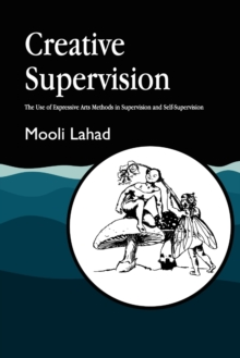 Creative Supervision : The Use of Expressive Arts Methods in Supervision and Self-Supervision, Paperback Book