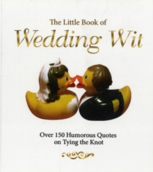 The Little Book of Wedding Wit : Over 150 Humourous Quotes on Tying the Knot, Paperback / softback Book