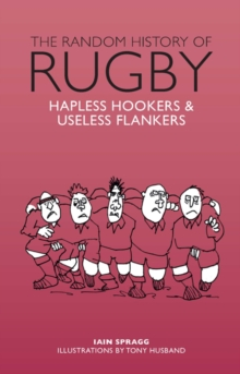 The Random History of Rugby : Hapless Hookers & Useless Flankers, Hardback Book