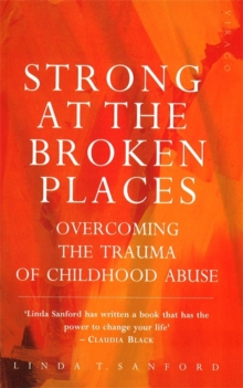 Strong At The Broken Places : Overcoming the Trauma of Childhood Abuse, Paperback / softback Book
