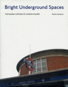 Bright Underground Spaces : The Railway Stations of Charles Holden, Hardback Book