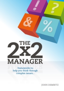 The 2x2 Manager : Frameworks to Help You Think Through Complex Issues, Paperback Book