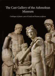 The Cast Gallery of the Ashmolean Museum : Catalogue of Plaster Casts of Greek and Roman Sculpture, Paperback Book