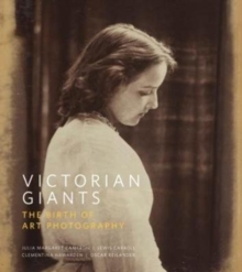 Victorian Giants : The Birth of Art Photography, Hardback Book