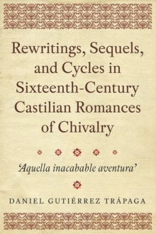 Rewritings, Sequels, and Cycles in Sixteenth-Century Castilian Romances of Chivalry : 'Aquella inacabable aventura', Hardback Book