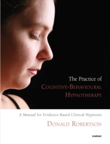 The Practice of Cognitive-Behavioural Hypnotherapy : A Manual for Evidence-Based Clinical Hypnosis, Paperback Book