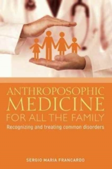 Anthroposophic Medicine for All the Family : Recognizing and Treating the Most Common Disorders, Paperback / softback Book