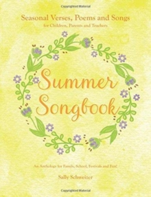 Summer Songbook : Seasonal Verses, Poems and Songs for Children, Parents and Teachers.  An Anthology for Family, School, Festivals and Fun!, Paperback / softback Book