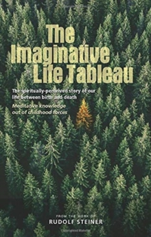 The Imaginative Life Tableau : The spiritually-perceived story of our life between birth and death. Meditative knowledge out of childhood forces, Paperback / softback Book
