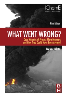 What Went Wrong? : Case Histories of Process Plant Disasters and How They Could Have Been Avoided, Hardback Book