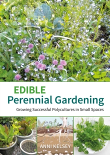 Edible perennial gardening : Growing successful polycultures in small spaces, Paperback / softback Book