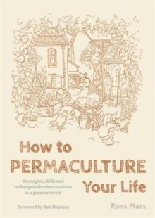 How to Permaculture Your Life : Strategies, Skills and Techniques for the Transition to a Greener World, Paperback Book