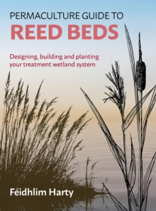 Permaculture Guide to Reed Beds : Designing, Building and Planting Your Treatment Wetland System, Paperback Book