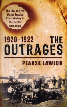 The Outrages 1920-1922 : The IRA and the Ulster Special Constabulary in the Border Campaign, Paperback Book