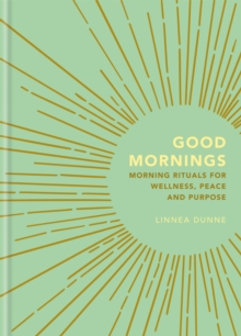 Good Mornings : Morning Rituals for Wellness, Peace and Purpose, Hardback Book