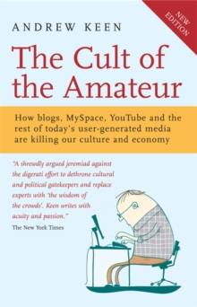 The Cult of the Amateur : How blogs, MySpace, YouTube and the rest of today's user-generated media are killing our culture and economy, Paperback Book