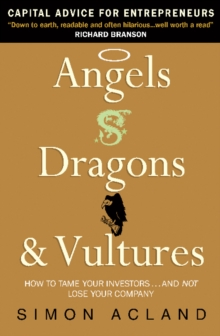 Angels, Dragons and Vultures : How to Tame Your Investors...and Not Lose Your Company, Paperback / softback Book