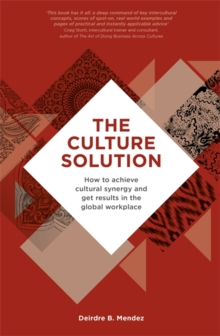The Culture Solution : How to Achieve Cultural Synergy and Get Results in the Global Workplace, Paperback / softback Book