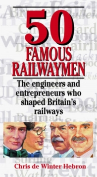 50 Famous Railwaymen : The Engineers and Entrepeneurs Who Shaped Britain's Railways, Hardback Book