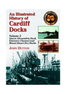 An Illustrated History of Cardiff Docks : Queen Alexandria Dock, Entrance Channel and Mount Stuart Dry Docks Pt. 2, Paperback Book