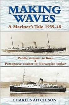 Making Waves : A Mariner's Tale 1939-48 Paddle Steamer to Liner... Portuguese Coaster to Norwegian Tanker, Paperback / softback Book