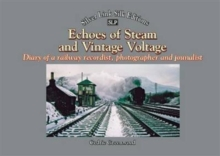 Echoes of Steam and Vintage Voltage : Diary of a Railway Recordist, Photographer and Journalist, Paperback Book