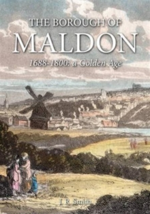 The Borough of Maldon : 1688-1800: A Golden Age, Hardback Book
