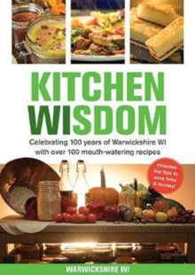 Kitchen Wisdom : Celebrating 100 Years of Warwickshire WI with Over 100 Mouth-watering Recipes, Paperback Book