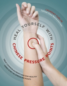 Heal Yourself with Chinese Pressure Points : Treat common ailments and stay healthy using 12 key acupressure points, Paperback Book