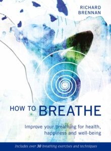 How to Breathe : Improve Your Breathing for Health, Happiness and Well-Being, Paperback Book