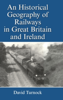 An Historical Geography of Railways in Great Britain and Ireland, Hardback Book