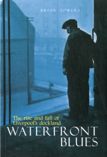 Waterfront Blues : The Rise and Fall of Liverpool's Dockland, Paperback / softback Book